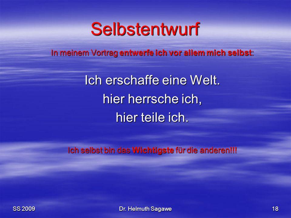 SS 2009Dr. Helmuth Sagawe18 Selbstentwurf In meinem Vortrag entwerfe ich vor allem mich selbst: Ich erschaffe eine Welt. hier herrsche ich, hier teile