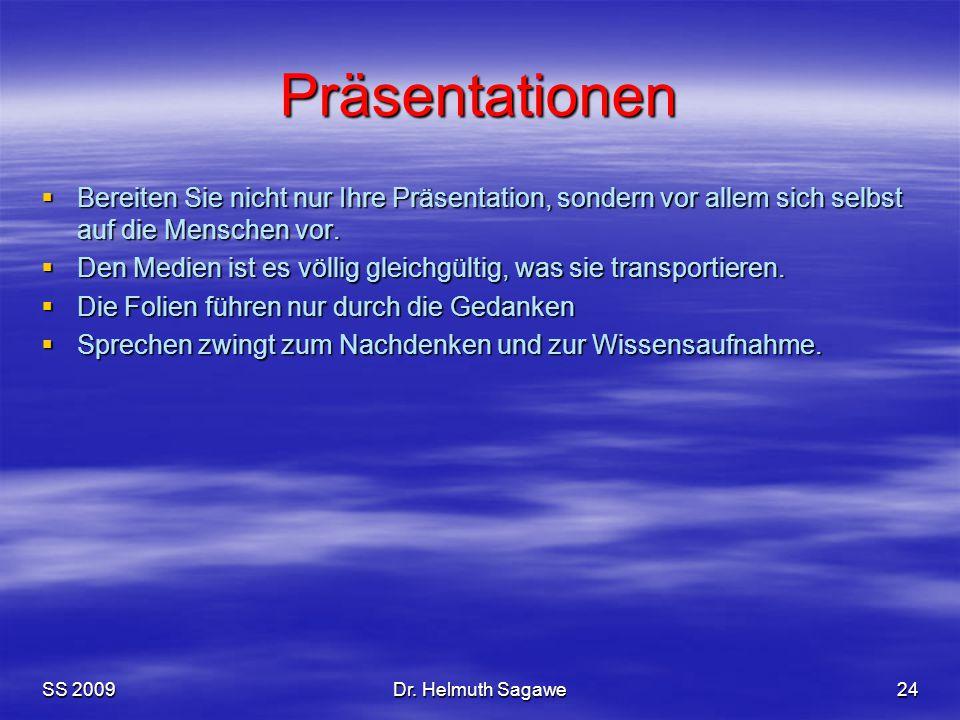 SS 2009Dr. Helmuth Sagawe24 Präsentationen  Bereiten Sie nicht nur Ihre Präsentation, sondern vor allem sich selbst auf die Menschen vor.  Den Medie