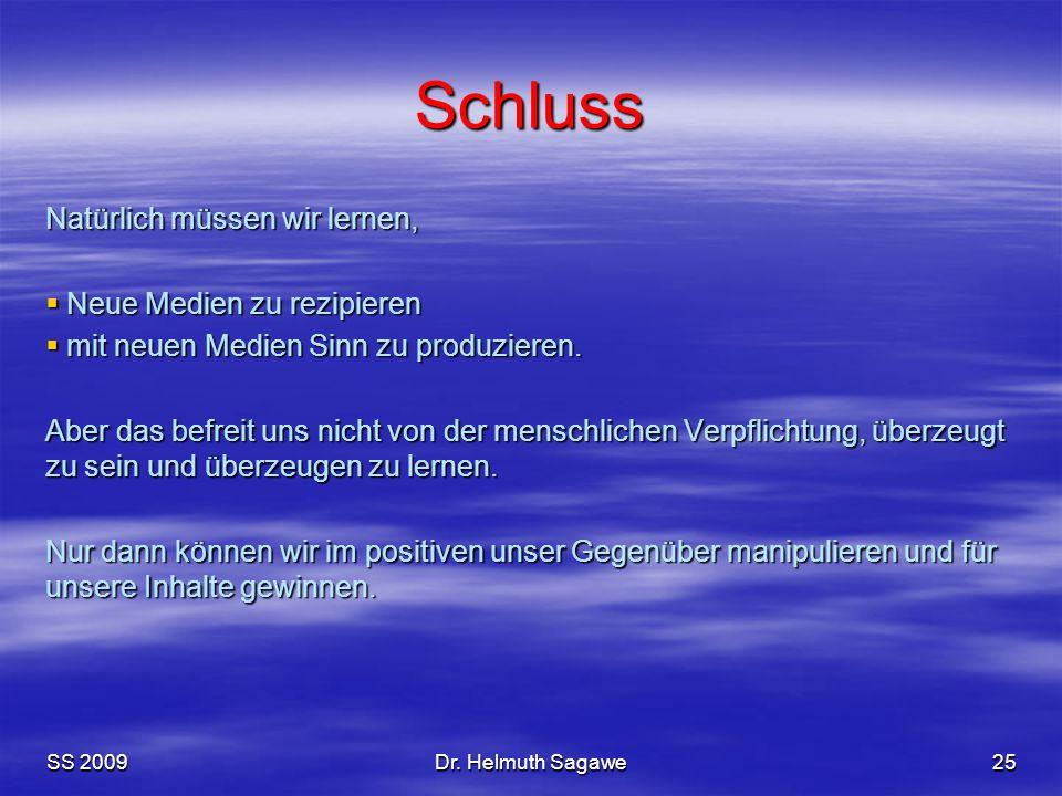 SS 2009Dr. Helmuth Sagawe25 Schluss Natürlich müssen wir lernen,  Neue Medien zu rezipieren  mit neuen Medien Sinn zu produzieren. Aber das befreit
