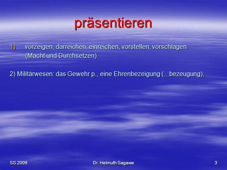 SS 2009Dr. Helmuth Sagawe3 präsentieren 1)vorzeigen, darreichen, einreichen, vorstellen, vorschlagen (Macht und Durchsetzen). (Macht und Durchsetzen).