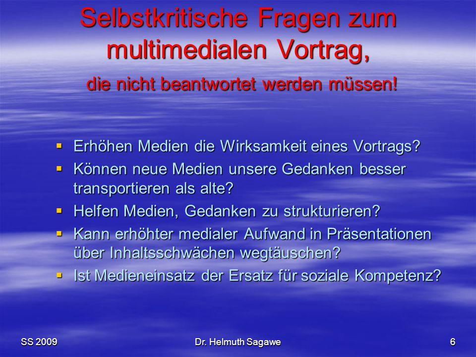SS 2009Dr. Helmuth Sagawe6 Selbstkritische Fragen zum multimedialen Vortrag, die nicht beantwortet werden müssen!  Erhöhen Medien die Wirksamkeit ein