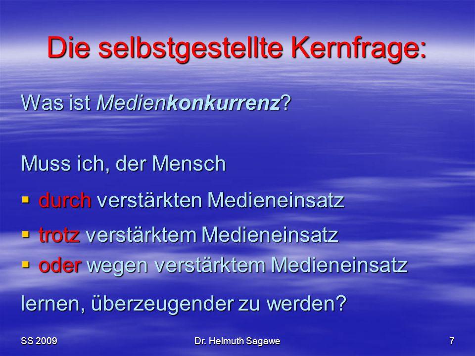 SS 2009Dr. Helmuth Sagawe7 Die selbstgestellte Kernfrage: Was ist Medienkonkurrenz? Muss ich, der Mensch  durch verstärkten Medieneinsatz  trotz ver