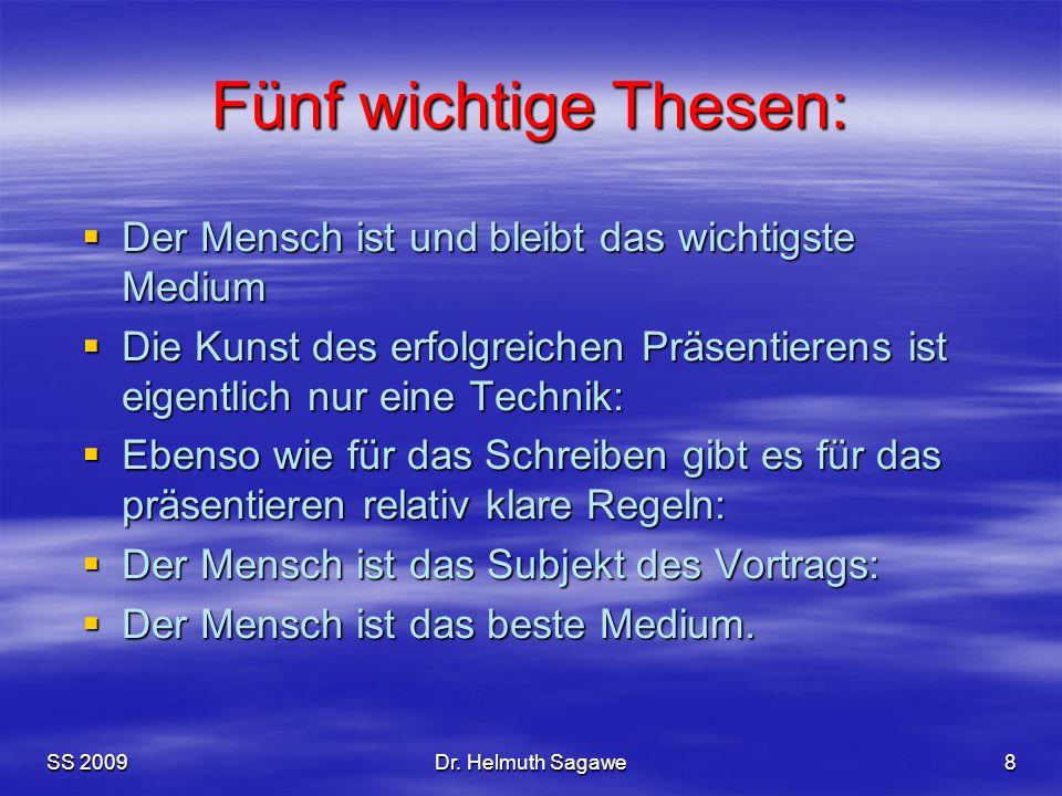 SS 2009Dr. Helmuth Sagawe8 Fünf wichtige Thesen:  Der Mensch ist und bleibt das wichtigste Medium  Die Kunst des erfolgreichen Präsentierens ist eig