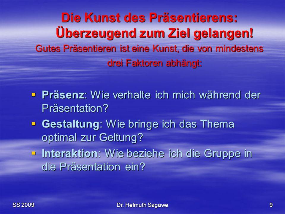 SS 2009Dr. Helmuth Sagawe9 Die Kunst des Präsentierens: Überzeugend zum Ziel gelangen! Gutes Präsentieren ist eine Kunst, die von mindestens drei Fakt