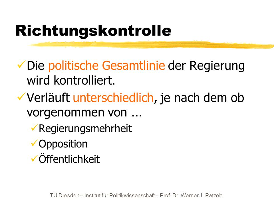 TU Dresden – Institut für Politikwissenschaft – Prof. Dr. Werner J. Patzelt Richtungskontrolle Die politische Gesamtlinie der Regierung wird kontrolli