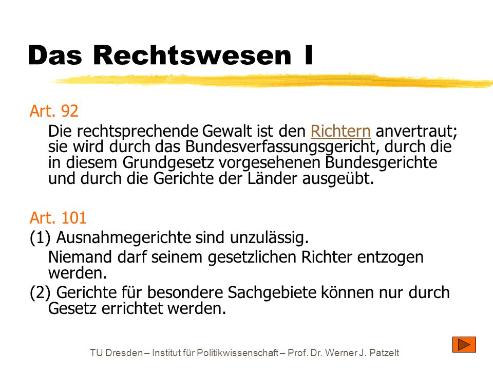 TU Dresden – Institut für Politikwissenschaft – Prof. Dr. Werner J. Patzelt Das Rechtswesen I Art. 92 Die rechtsprechende Gewalt ist den Richtern anve