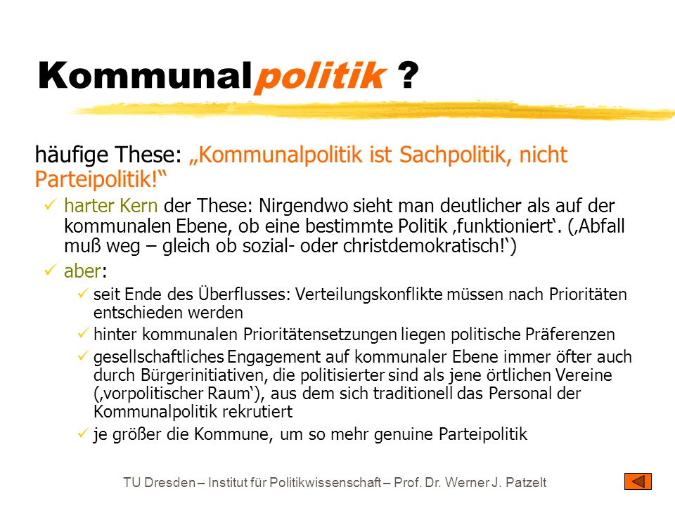 """TU Dresden – Institut für Politikwissenschaft – Prof. Dr. Werner J. Patzelt Kommunalpolitik ? häufige These: """"Kommunalpolitik ist Sachpolitik, nicht P"""