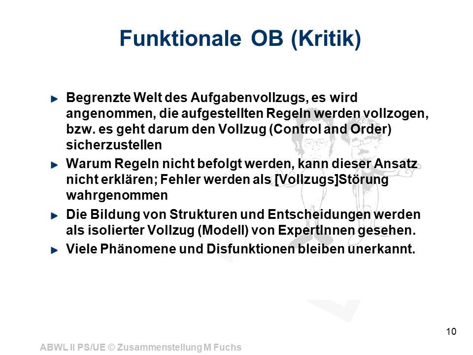 ABWL II PS/UE © Zusammenstellung M Fuchs 10 Funktionale OB (Kritik) Begrenzte Welt des Aufgabenvollzugs, es wird angenommen, die aufgestellten Regeln werden vollzogen, bzw.