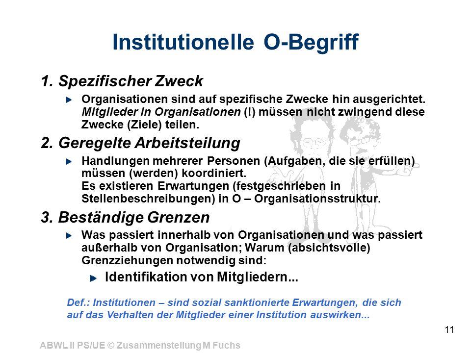 ABWL II PS/UE © Zusammenstellung M Fuchs 11 Institutionelle O-Begriff 1.Spezifischer Zweck Organisationen sind auf spezifische Zwecke hin ausgerichtet.