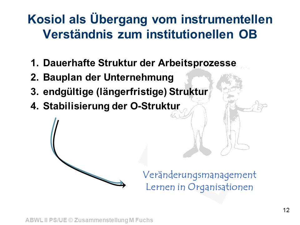 ABWL II PS/UE © Zusammenstellung M Fuchs 12 Kosiol als Übergang vom instrumentellen Verständnis zum institutionellen OB 1.Dauerhafte Struktur der Arbeitsprozesse 2.Bauplan der Unternehmung 3.endgültige (längerfristige) Struktur 4.Stabilisierung der O-Struktur Veränderungsmanagement Lernen in Organisationen