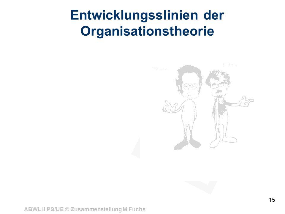 ABWL II PS/UE © Zusammenstellung M Fuchs 15 Entwicklungsslinien der Organisationstheorie