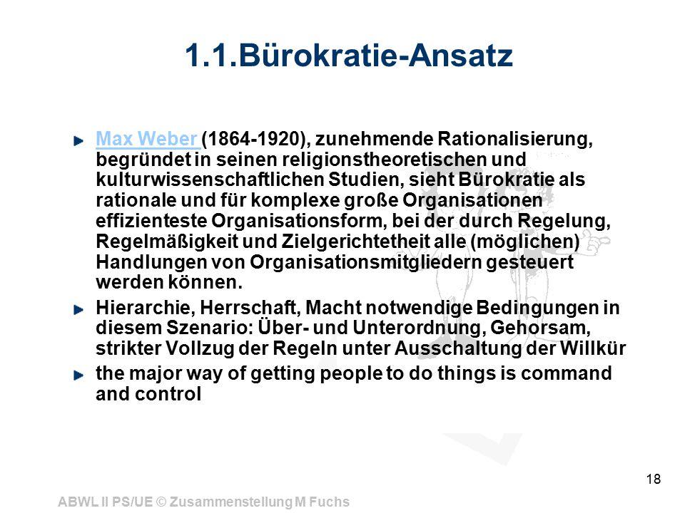 ABWL II PS/UE © Zusammenstellung M Fuchs 18 1.1.Bürokratie-Ansatz Max Weber Max Weber (1864-1920), zunehmende Rationalisierung, begründet in seinen religionstheoretischen und kulturwissenschaftlichen Studien, sieht Bürokratie als rationale und für komplexe große Organisationen effizienteste Organisationsform, bei der durch Regelung, Regelmäßigkeit und Zielgerichtetheit alle (möglichen) Handlungen von Organisationsmitgliedern gesteuert werden können.