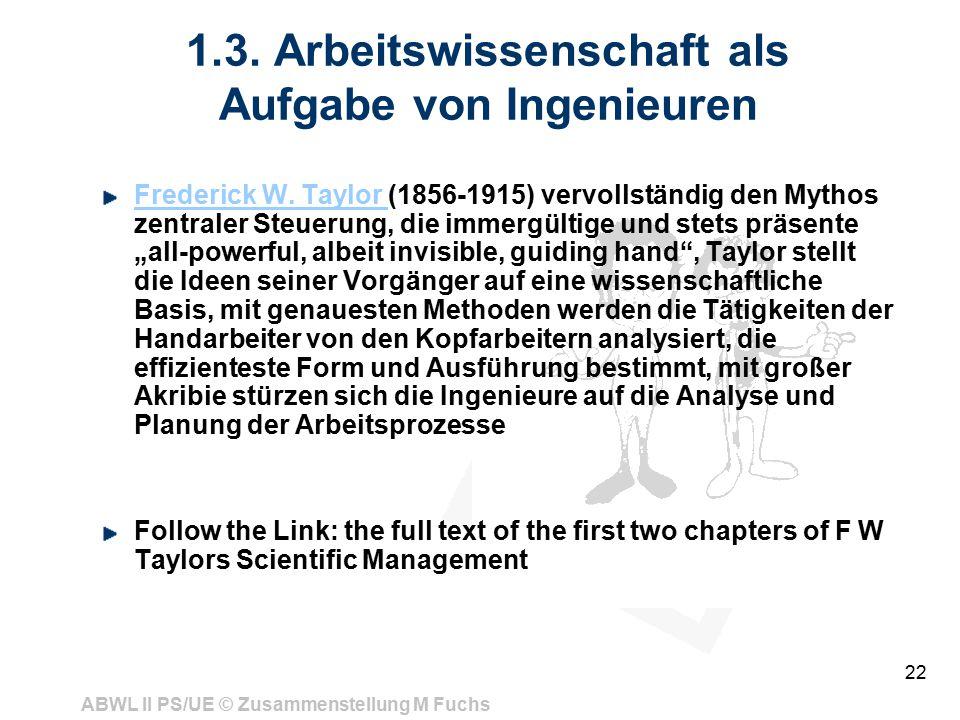 ABWL II PS/UE © Zusammenstellung M Fuchs 22 1.3. Arbeitswissenschaft als Aufgabe von Ingenieuren Frederick W. Taylor Frederick W. Taylor (1856-1915) v