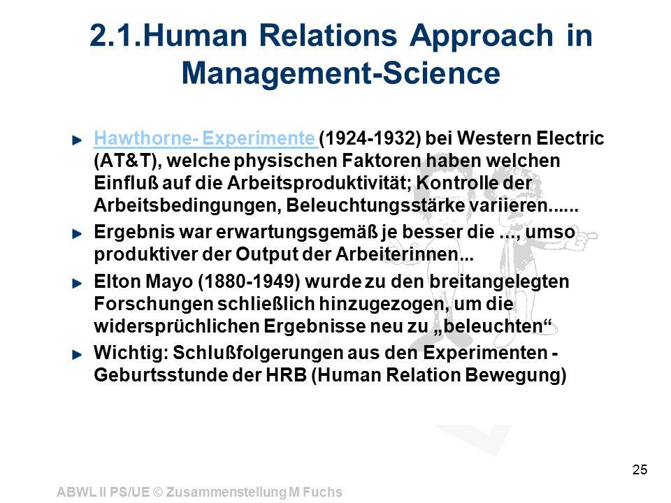 ABWL II PS/UE © Zusammenstellung M Fuchs 25 2.1.Human Relations Approach in Management-Science Hawthorne- Experimente Hawthorne- Experimente (1924-1932) bei Western Electric (AT&T), welche physischen Faktoren haben welchen Einfluß auf die Arbeitsproduktivität; Kontrolle der Arbeitsbedingungen, Beleuchtungsstärke variieren......
