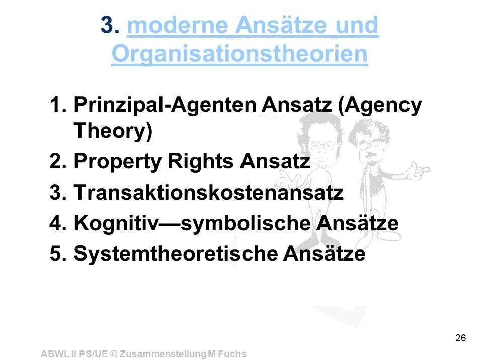 ABWL II PS/UE © Zusammenstellung M Fuchs 26 3. moderne Ansätze und Organisationstheorienmoderne Ansätze und Organisationstheorien 1.Prinzipal-Agenten