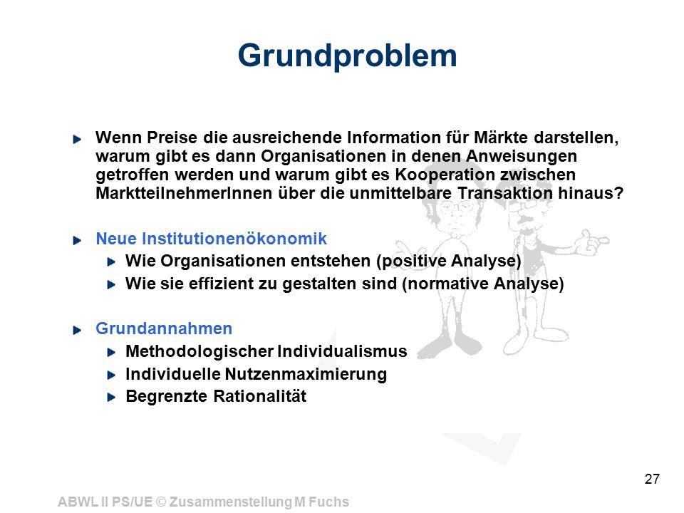 ABWL II PS/UE © Zusammenstellung M Fuchs 27 Grundproblem Wenn Preise die ausreichende Information für Märkte darstellen, warum gibt es dann Organisationen in denen Anweisungen getroffen werden und warum gibt es Kooperation zwischen MarktteilnehmerInnen über die unmittelbare Transaktion hinaus.