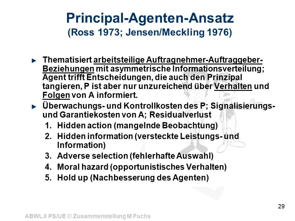 ABWL II PS/UE © Zusammenstellung M Fuchs 29 Principal-Agenten-Ansatz (Ross 1973; Jensen/Meckling 1976) Thematisiert arbeitsteilige Auftragnehmer-Auftraggeber- Beziehungen mit asymmetrische Informationsverteilung; Agent trifft Entscheidungen, die auch den Prinzipal tangieren, P ist aber nur unzureichend über Verhalten und Folgen von A informiert.