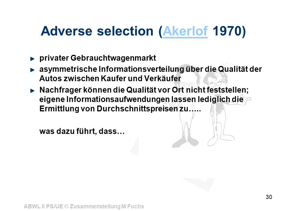 ABWL II PS/UE © Zusammenstellung M Fuchs 30 Adverse selection (Akerlof 1970)Akerlof privater Gebrauchtwagenmarkt asymmetrische Informationsverteilung