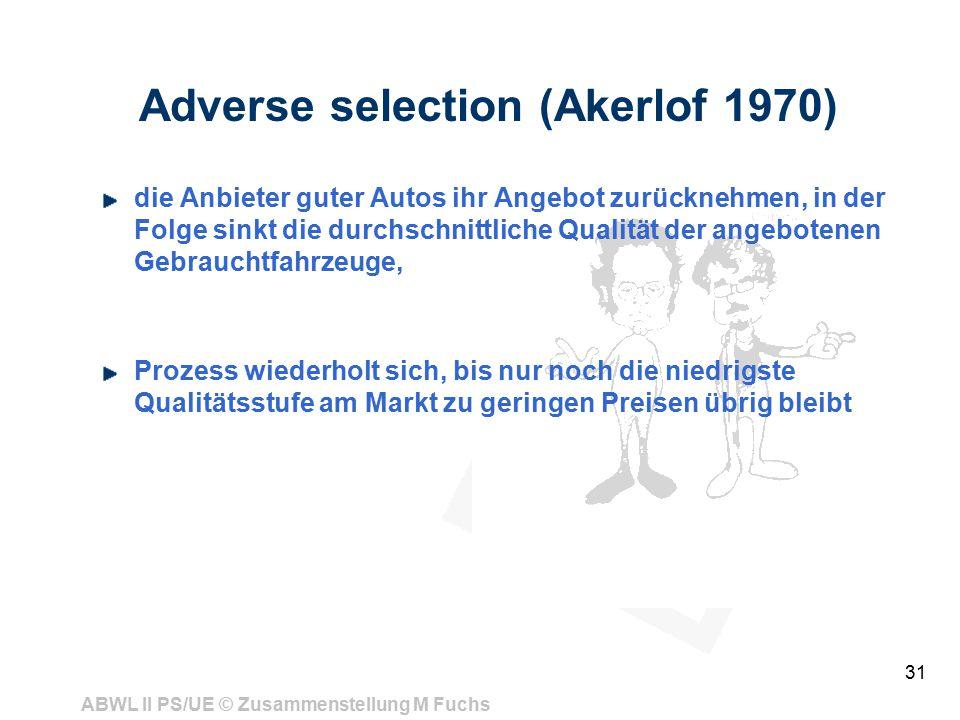 ABWL II PS/UE © Zusammenstellung M Fuchs 31 Adverse selection (Akerlof 1970) die Anbieter guter Autos ihr Angebot zurücknehmen, in der Folge sinkt die durchschnittliche Qualität der angebotenen Gebrauchtfahrzeuge, Prozess wiederholt sich, bis nur noch die niedrigste Qualitätsstufe am Markt zu geringen Preisen übrig bleibt