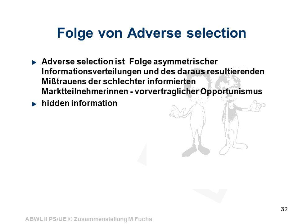 ABWL II PS/UE © Zusammenstellung M Fuchs 32 Folge von Adverse selection Adverse selection ist Folge asymmetrischer Informationsverteilungen und des da