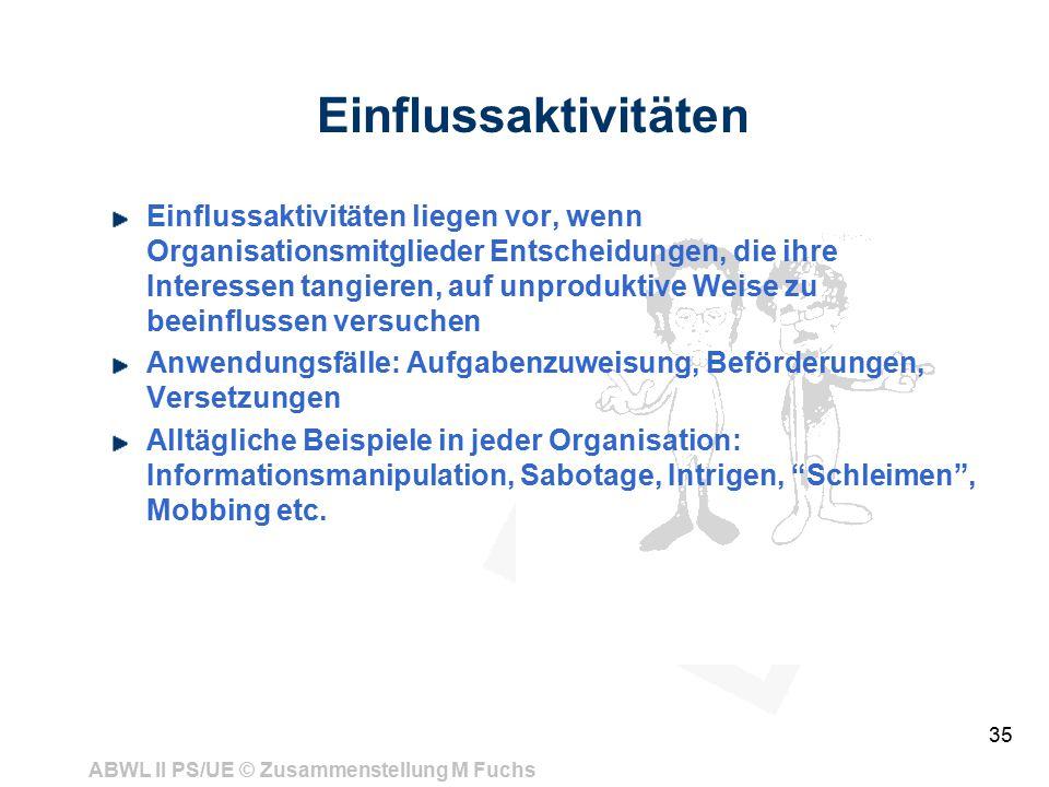 ABWL II PS/UE © Zusammenstellung M Fuchs 35 Einflussaktivitäten Einflussaktivitäten liegen vor, wenn Organisationsmitglieder Entscheidungen, die ihre Interessen tangieren, auf unproduktive Weise zu beeinflussen versuchen Anwendungsfälle: Aufgabenzuweisung, Beförderungen, Versetzungen Alltägliche Beispiele in jeder Organisation: Informationsmanipulation, Sabotage, Intrigen, Schleimen , Mobbing etc.