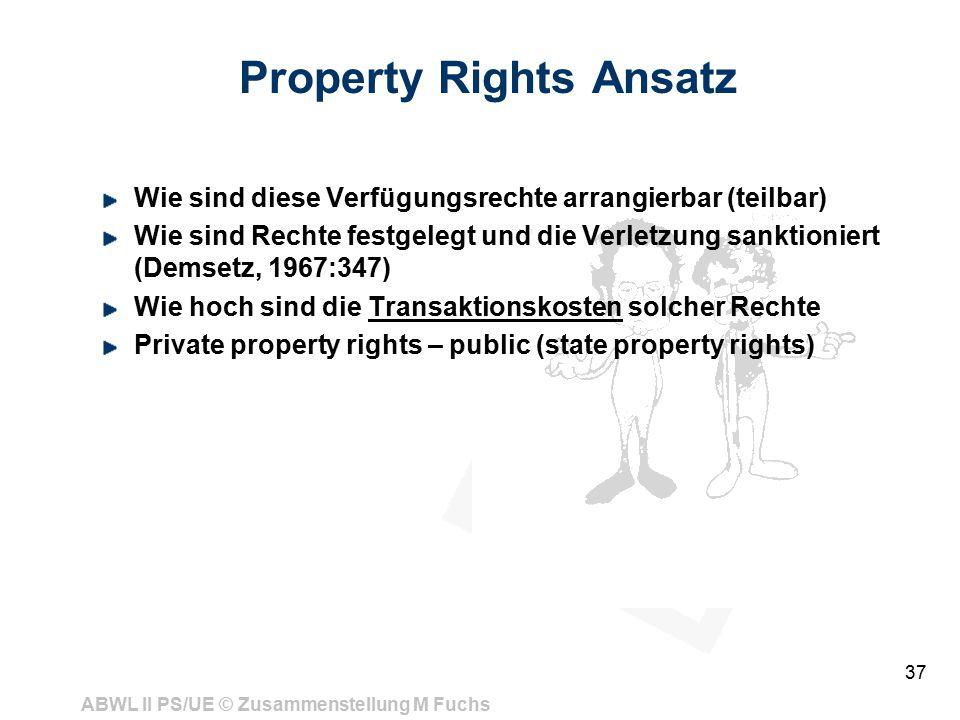 ABWL II PS/UE © Zusammenstellung M Fuchs 37 Property Rights Ansatz Wie sind diese Verfügungsrechte arrangierbar (teilbar) Wie sind Rechte festgelegt und die Verletzung sanktioniert (Demsetz, 1967:347) Wie hoch sind die Transaktionskosten solcher Rechte Private property rights – public (state property rights)