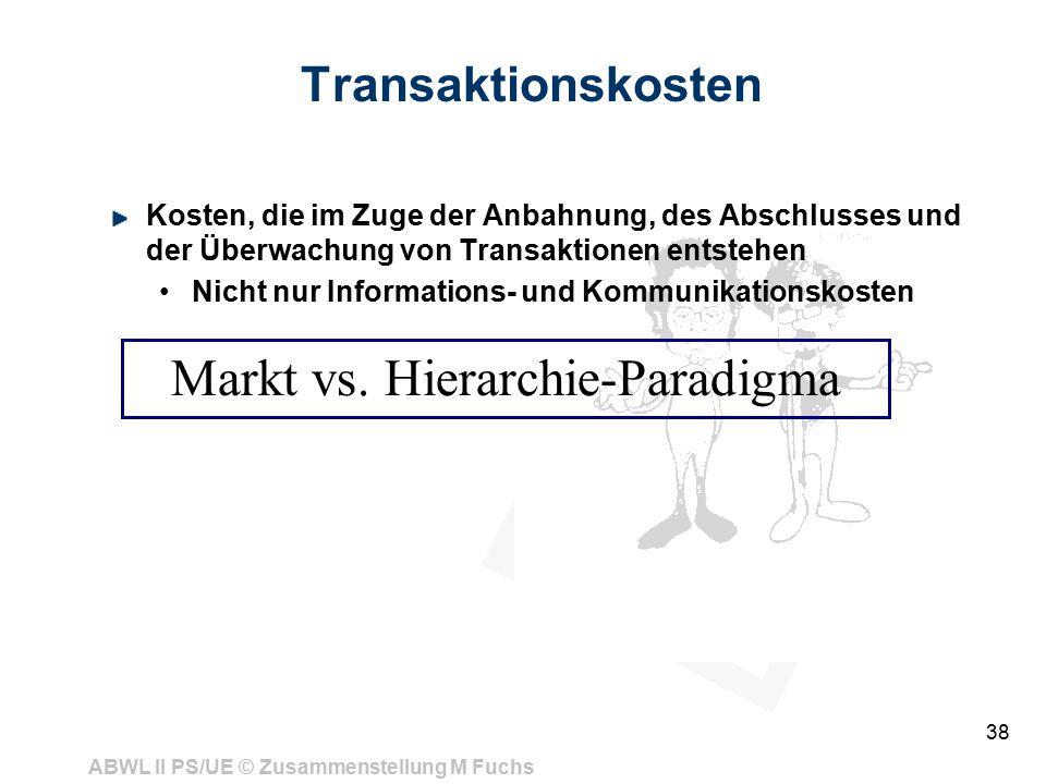 ABWL II PS/UE © Zusammenstellung M Fuchs 38 Transaktionskosten Kosten, die im Zuge der Anbahnung, des Abschlusses und der Überwachung von Transaktionen entstehen Nicht nur Informations- und Kommunikationskosten Markt vs.
