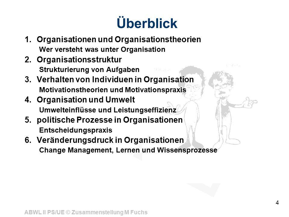 ABWL II PS/UE © Zusammenstellung M Fuchs 4 Überblick 1.Organisationen und Organisationstheorien Wer versteht was unter Organisation 2.Organisationsstr