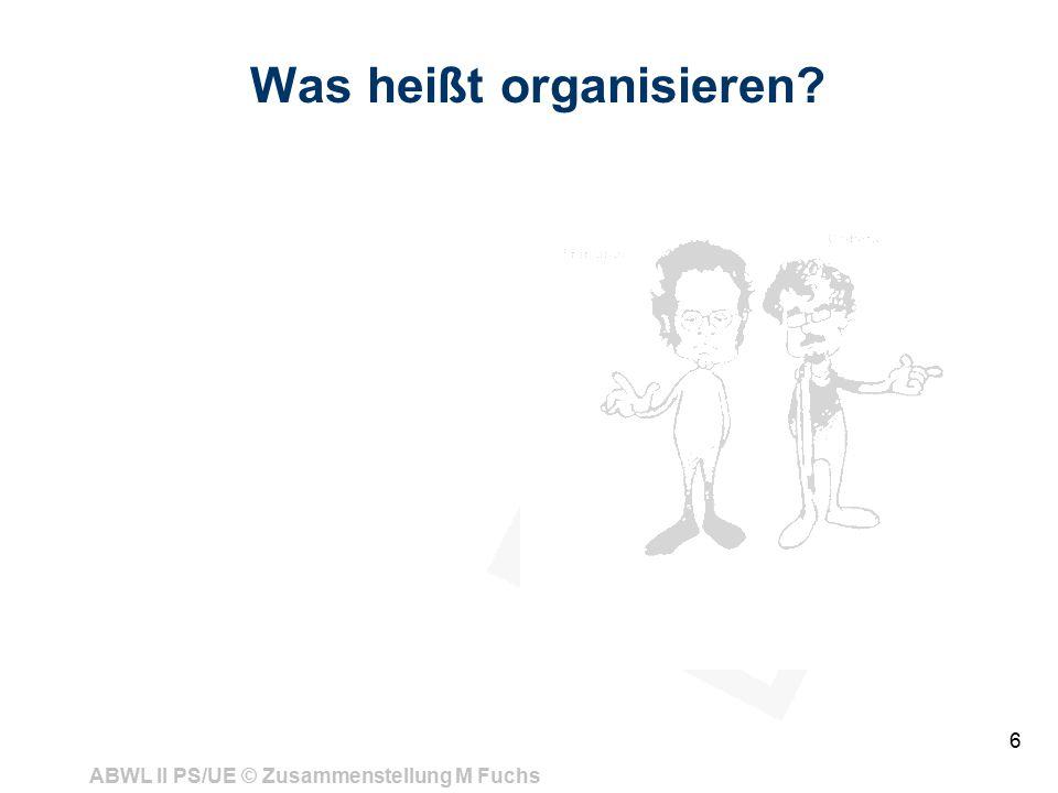 ABWL II PS/UE © Zusammenstellung M Fuchs 6 Was heißt organisieren?