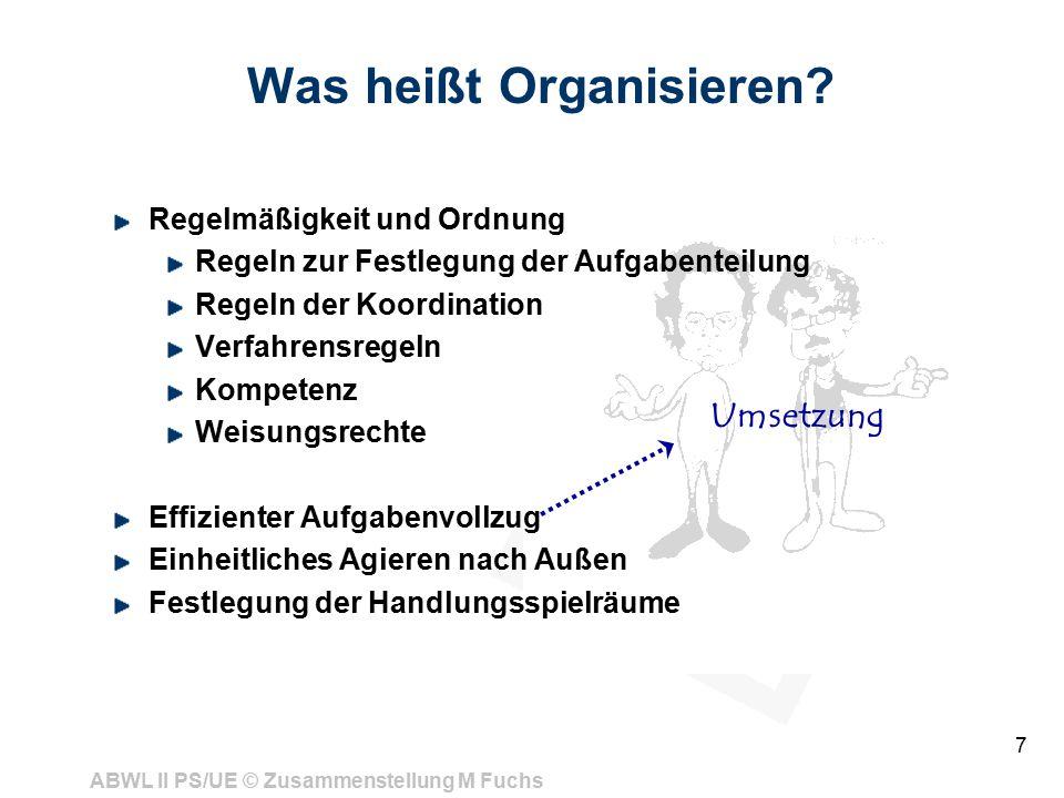 ABWL II PS/UE © Zusammenstellung M Fuchs 7 Was heißt Organisieren? Regelmäßigkeit und Ordnung Regeln zur Festlegung der Aufgabenteilung Regeln der Koo