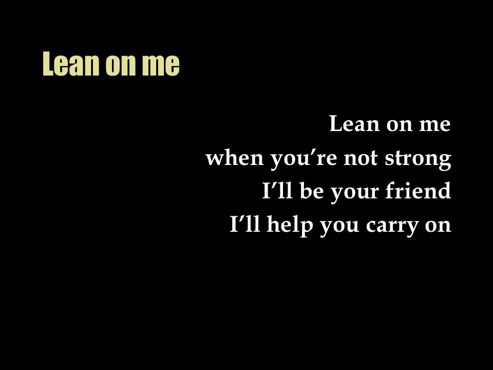 Lean on me when you're not strong I'll be your friend I'll help you carry on