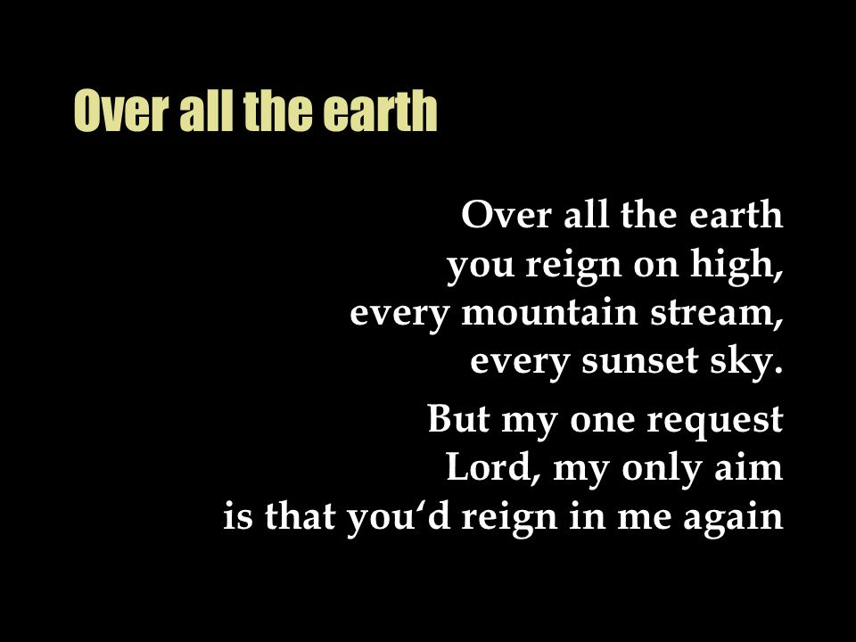 Over all the earth Over all the earth you reign on high, every mountain stream, every sunset sky. But my one request Lord, my only aim is that you'd r