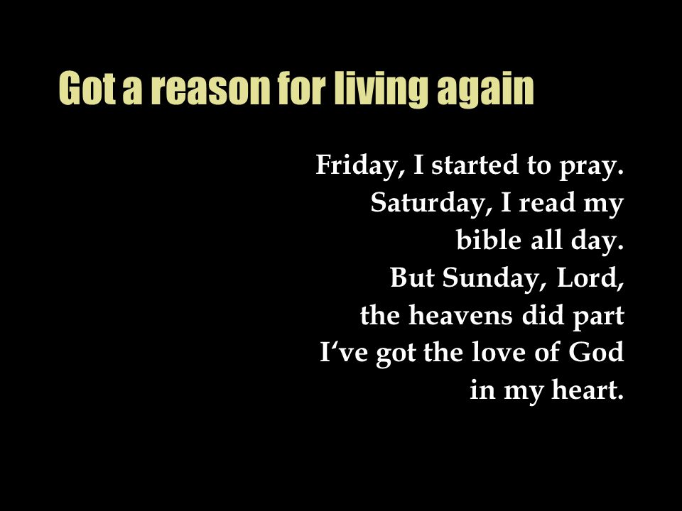 Got a reason for living again Friday, I started to pray.