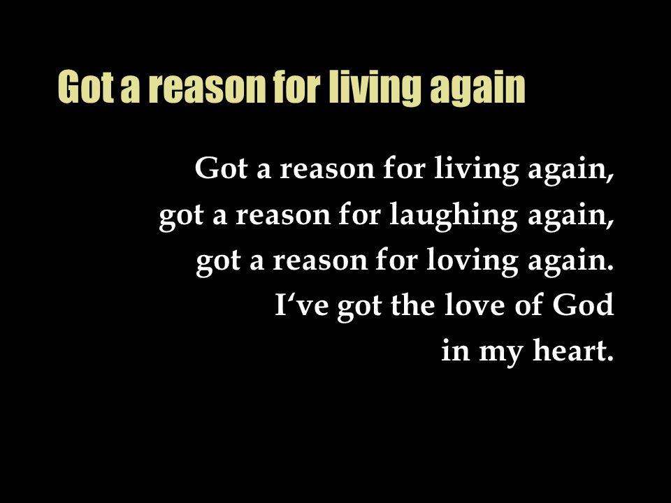 Got a reason for living again Got a reason for living again, got a reason for laughing again, got a reason for loving again. I've got the love of God