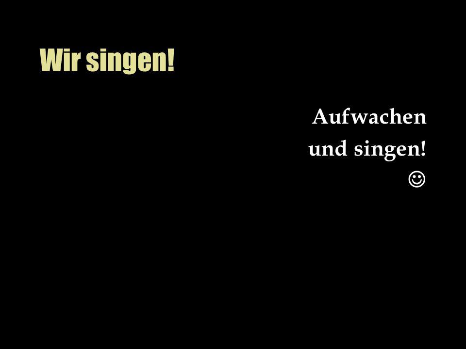 Wir singen! Aufwachen und singen!