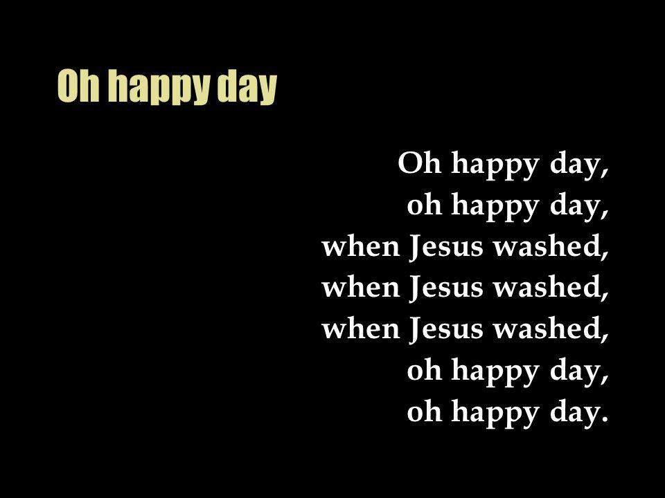 Oh happy day Oh happy day, oh happy day, when Jesus washed, oh happy day, oh happy day.