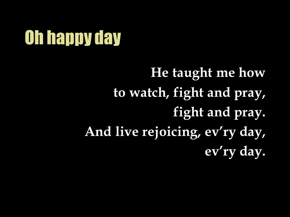 Oh happy day He taught me how to watch, fight and pray, fight and pray. And live rejoicing, ev'ry day, ev'ry day.