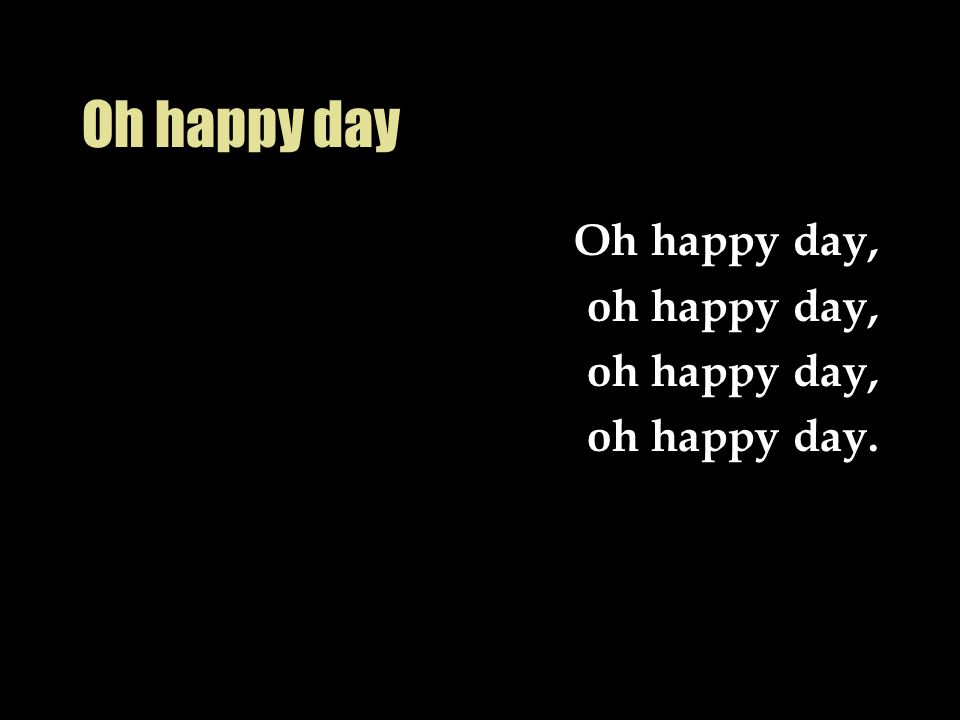 Oh happy day Oh happy day, oh happy day, oh happy day.