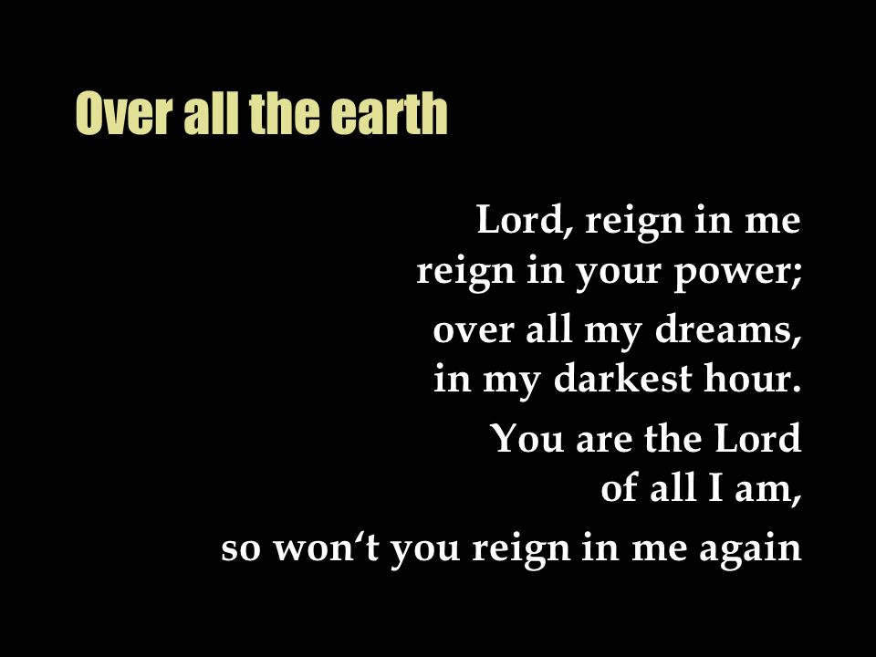 Over all the earth Lord, reign in me reign in your power; over all my dreams, in my darkest hour. You are the Lord of all I am, so won't you reign in