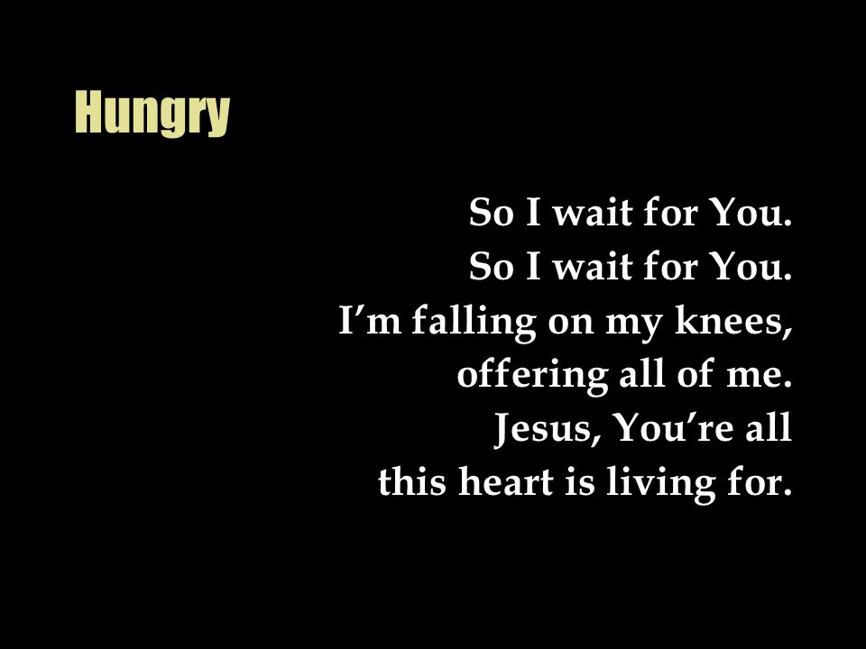 Hungry So I wait for You.I'm falling on my knees, offering all of me.