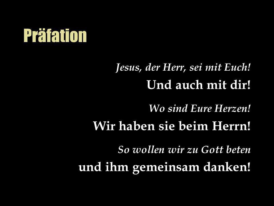 Präfation Jesus, der Herr, sei mit Euch! Und auch mit dir! Wo sind Eure Herzen! Wir haben sie beim Herrn! So wollen wir zu Gott beten und ihm gemeinsa