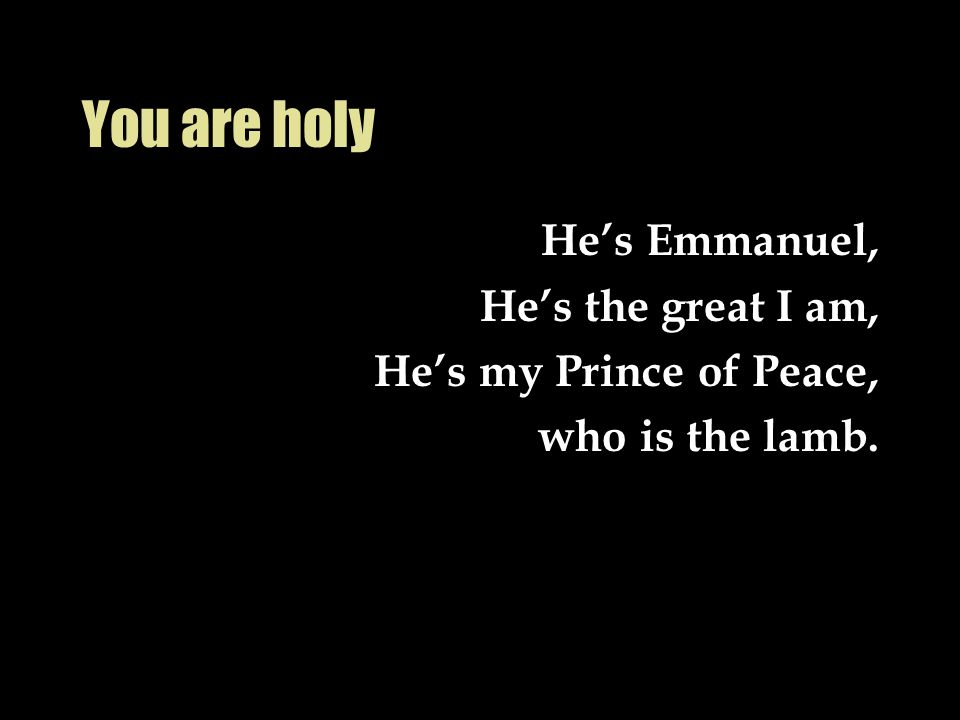 You are holy He's Emmanuel, He's the great I am, He's my Prince of Peace, who is the lamb.