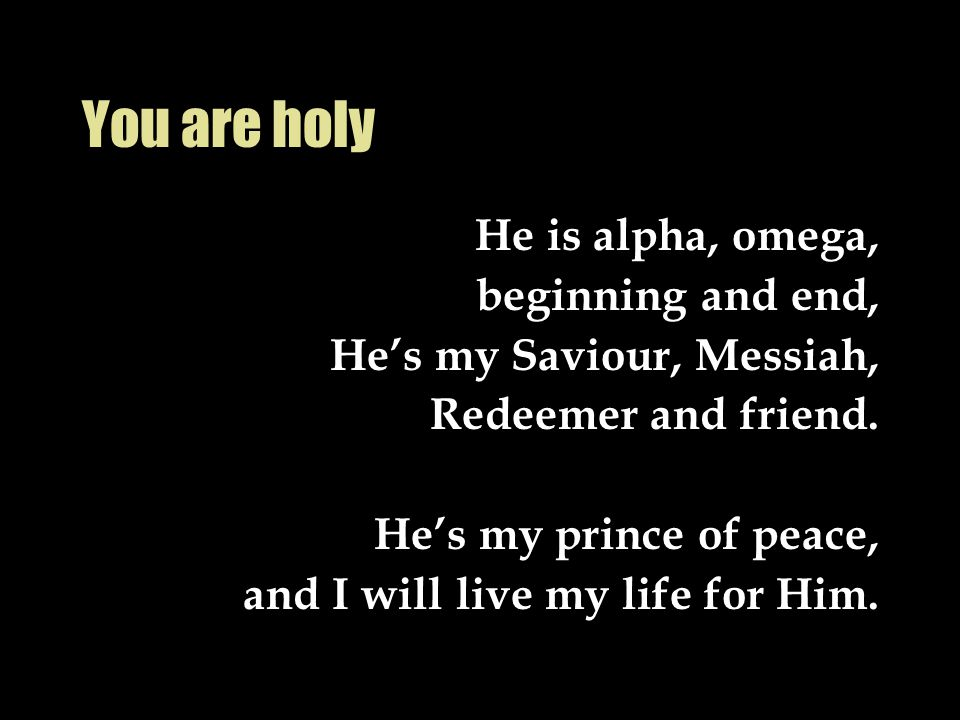 You are holy He is alpha, omega, beginning and end, He's my Saviour, Messiah, Redeemer and friend. He's my prince of peace, and I will live my life fo