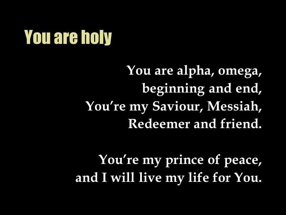 You are holy You are alpha, omega, beginning and end, You're my Saviour, Messiah, Redeemer and friend. You're my prince of peace, and I will live my l