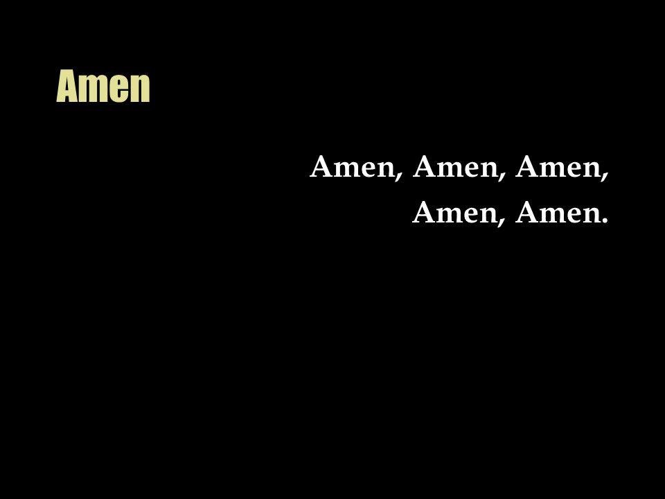 Amen Amen, Amen, Amen, Amen, Amen.