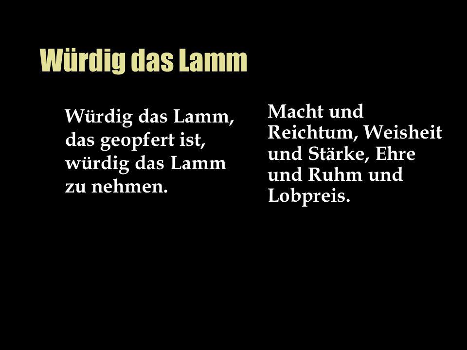 Würdig das Lamm Würdig das Lamm, das geopfert ist, würdig das Lamm zu nehmen. Macht und Reichtum, Weisheit und Stärke, Ehre und Ruhm und Lobpreis.