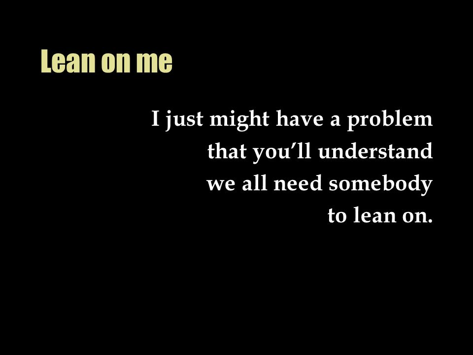 Lean on me I just might have a problem that you'll understand we all need somebody to lean on.