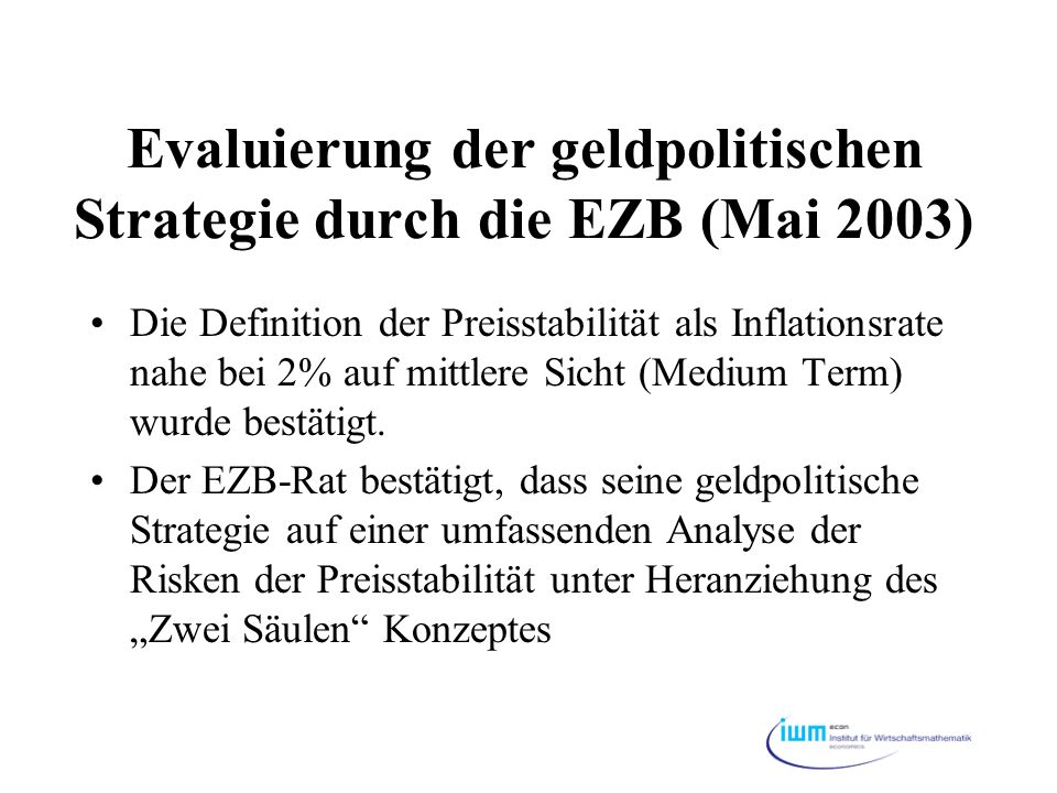 Evaluierung der geldpolitischen Strategie durch die EZB (Mai 2003) Die Definition der Preisstabilität als Inflationsrate nahe bei 2% auf mittlere Sich