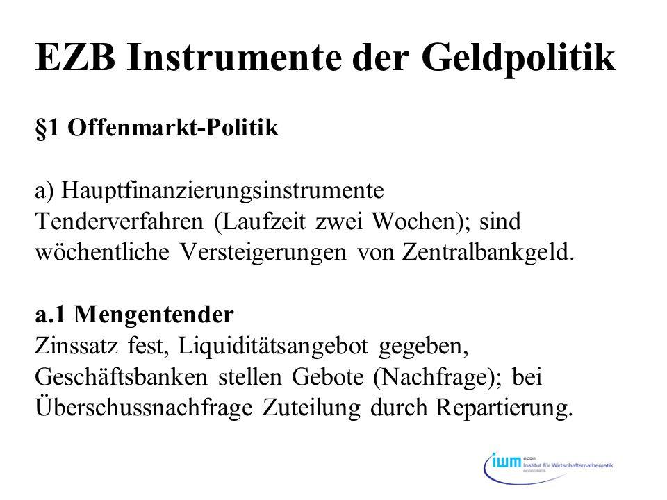 EZB Instrumente der Geldpolitik §1 Offenmarkt-Politik a) Hauptfinanzierungsinstrumente Tenderverfahren (Laufzeit zwei Wochen); sind wöchentliche Verst
