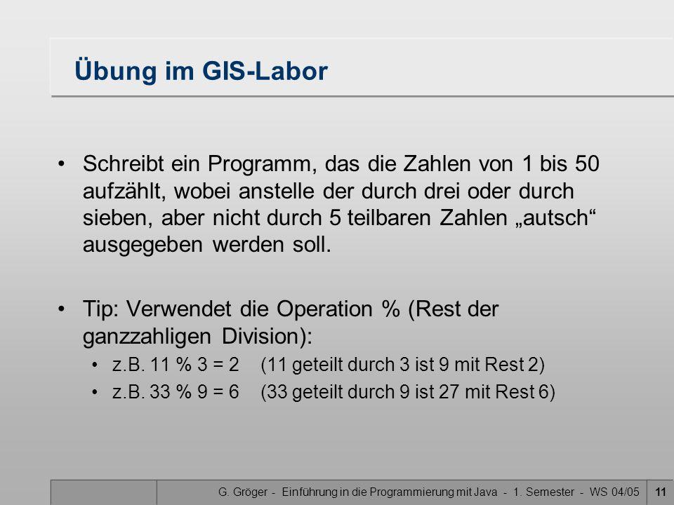 G. Gröger - Einführung in die Programmierung mit Java - 1. Semester - WS 04/0511 Übung im GIS-Labor Schreibt ein Programm, das die Zahlen von 1 bis 50